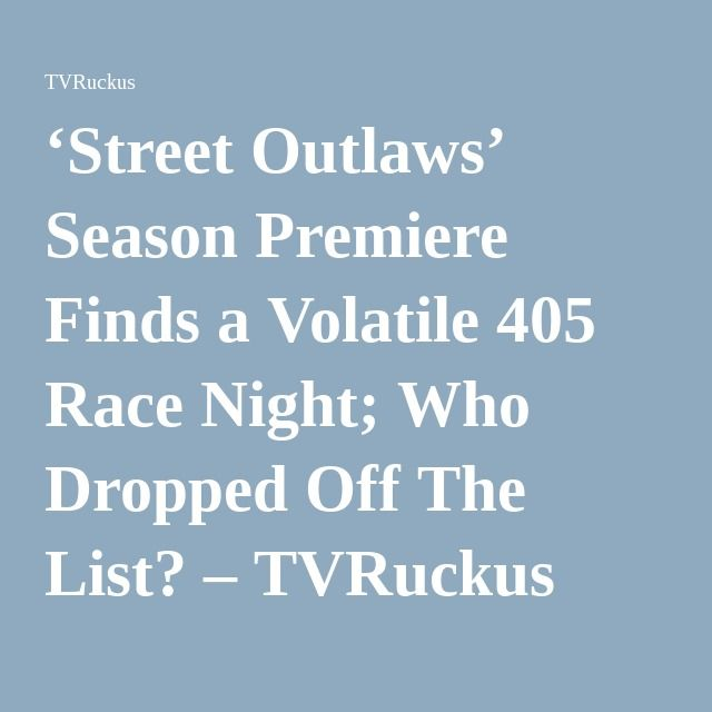 'Street Outlaws' Season Premiere Finds a Volatile 405 Race Night; Who Dropped Off The List? – TVRuckus