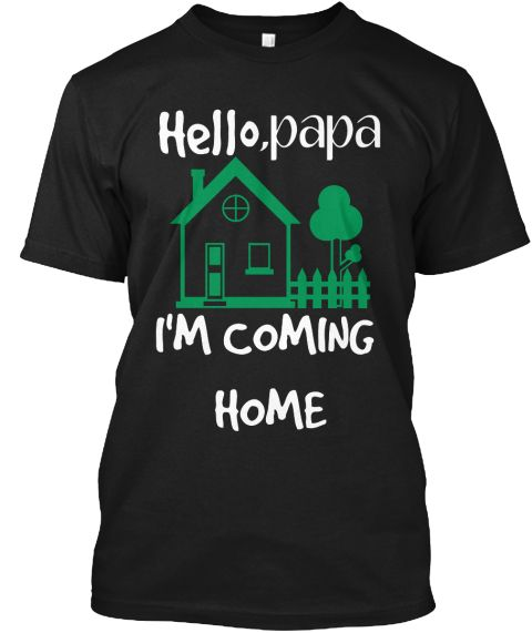 Hello ,Papa I'm Coming  Home Black T-Shirt Front