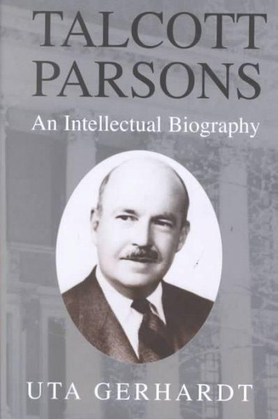 Talcott Parsons: An Intellectual Biography