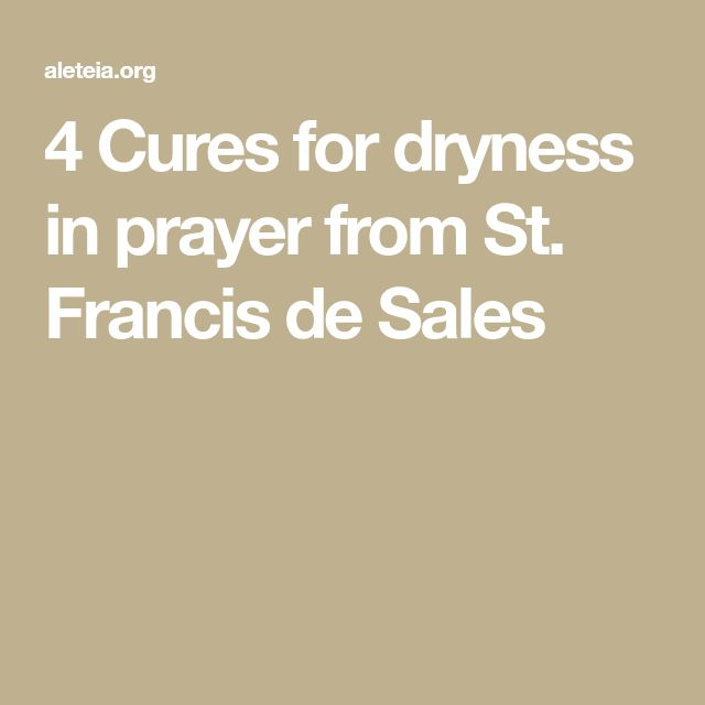 4 Cures for dryness in prayer from St. Francis de Sales