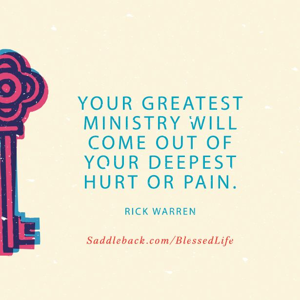 Your greatest ministry will come out of your deepest hurt or pain. -Rick Warren  saddleback.com/blessedlife