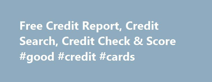 Free Credit Report, Credit Search, Credit Check & Score #good #credit #cards http://credit-loan.remmont.com/free-credit-report-credit-search-credit-check-score-good-credit-cards/  #freecredit.com # Check your credit report and credit score online now for free from Equifax No matter where you live, a free credit report is one of the most valuable tools in managing your finances. Equifax has helped more than 20 million people worldwide gain access to and view their Equifax credit report for…