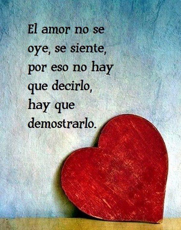 El amor no se oye, se siente, por eso no hay que decirlo, hay que demostrarlo.