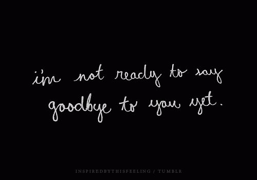 I'm not ready to say goodbye to you yet.