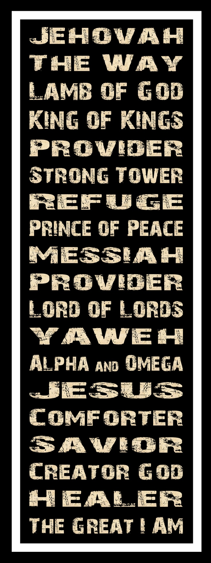 Jehovah, the Way, Lamb of God, King of Kings, Provider, Strong Tower, Refuge, Prince of Peace, Messiah, Provider, Lord of Lords, Yaweh, Alpha and Omega, Jesus, Comforter, Savior, Creator God, Healer, The Great I Am.