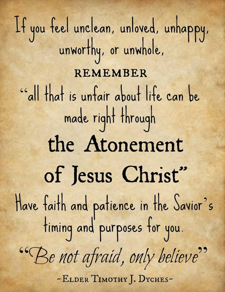 """If you feel unclean, unloved, unhappy, unworthy, or unwhole, remember 'all that is unfair about life can be made right through the Atonement of Jesus Christ.' Have faith and patience in the Savior's timing and purposes for you. 'Be not afraid, only believe' (Mark 5:36)."" From Elder Timothy J. Dyches' message ""Wilt Thou Be Made Whole?"" www.lds.org/general-conference/2013/10/wilt-thou-be-made-whole during the Oct. 2013 General Conference"