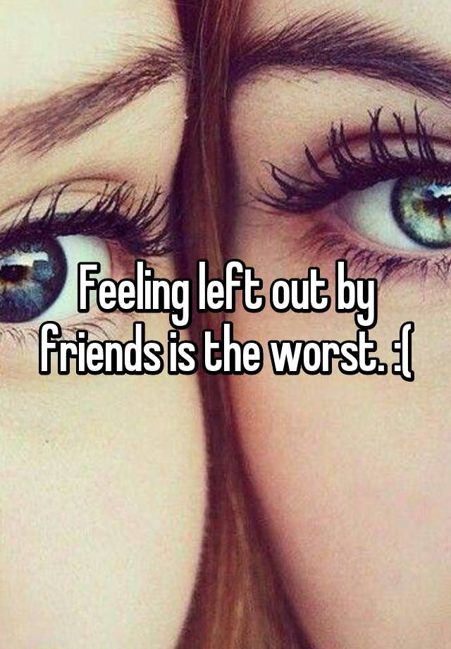 """Feeling left out by friends is the worst. :("""
