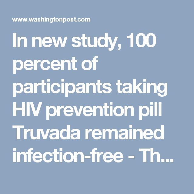 In new study, 100 percent of participants taking HIV prevention pill Truvada remained infection-free - The Washington Post