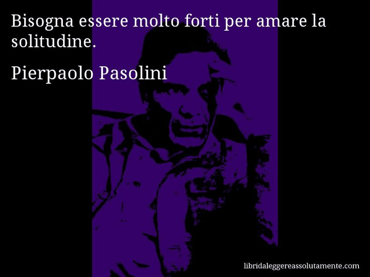 Aforisma di Pierpaolo Pasolini : Bisogna essere molto forti per amare la solitudine.