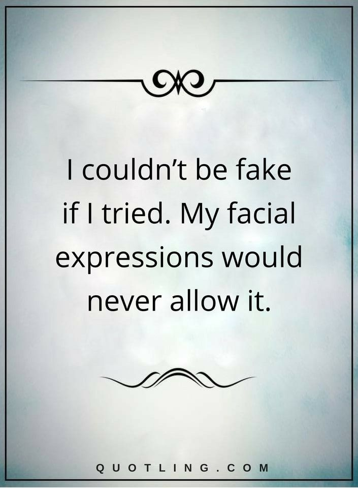 fake quotes I couldn't be fake if I tried. My facial expressions would never allow it.