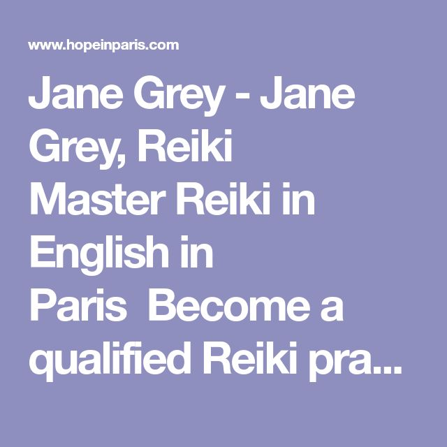 Jane Grey - Jane Grey, Reiki Master Reiki in English in Paris  Become a qualified Reiki practitioner to channel healing energy for yourself and others.  Please scroll down for lots more information about Reiki, training workshops and treatments. Reiki 1  is the basic course which qualifies you to be a Reiki practitioner.  In this 1st Degree weekend training, held completely in English, you will learn how, when and why to use Reiki.  The seminar includes presentation of Reiki history and…