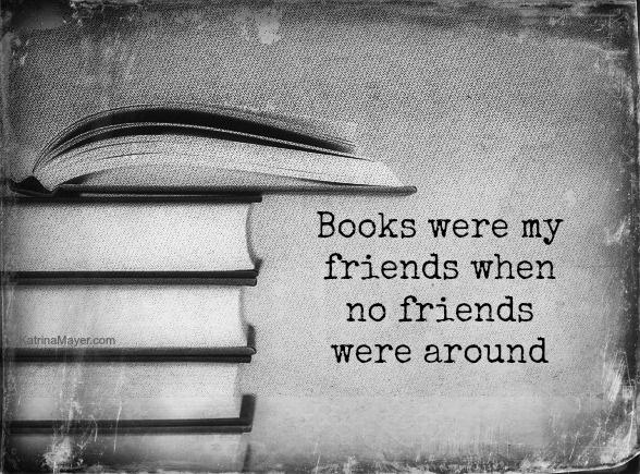 Books Were My Friends When No Friends Were Around. Katrina