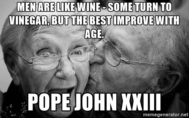 Men are like wine - some turn to vinegar, but the best improve with age. Pope John XXIII - Men are like wine - some turn to vinegar, but the best improve with age.