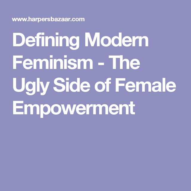 Defining Modern Feminism - The Ugly Side of Female Empowerment