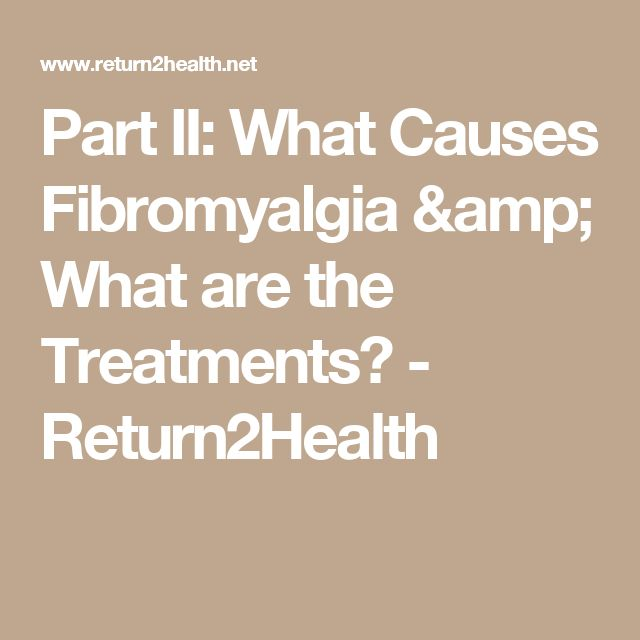 Part II: What Causes Fibromyalgia & What are the Treatments? - Return2Health