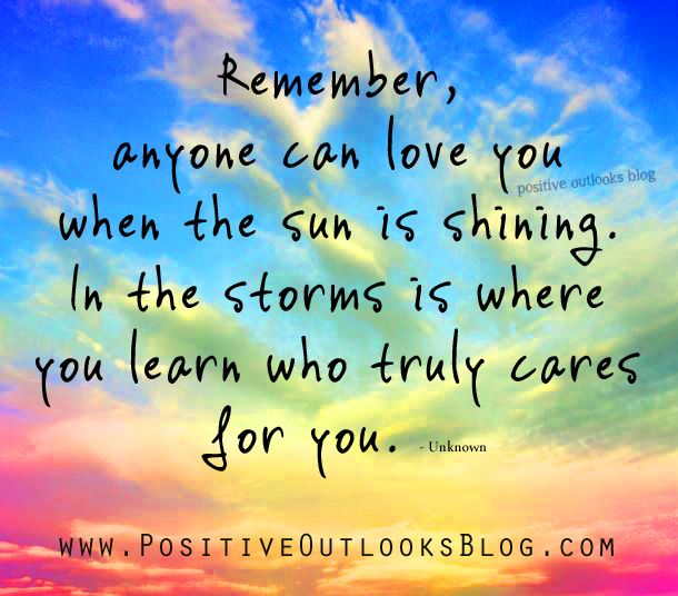 Remember, anyone can love you when the sun is shining. In the storms is where you learn who truly cares for you. —  Unknown