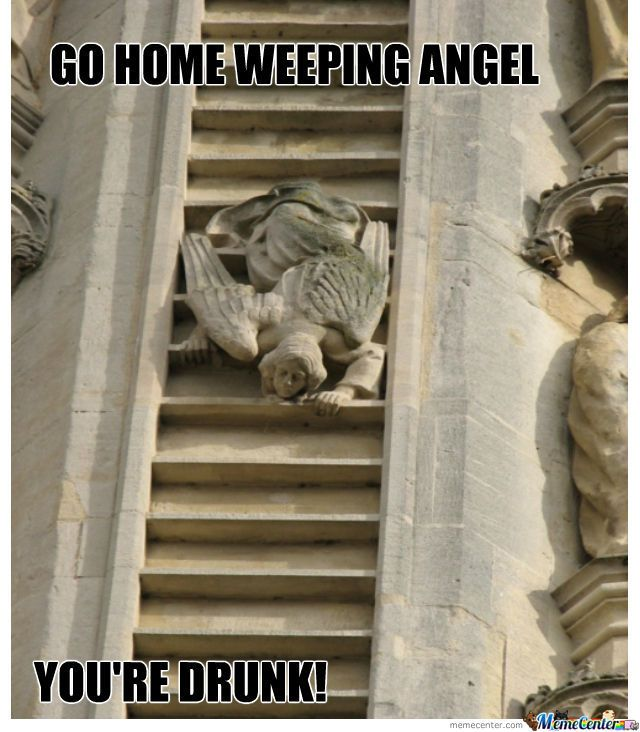 Go home weeping angel. You're drunk.