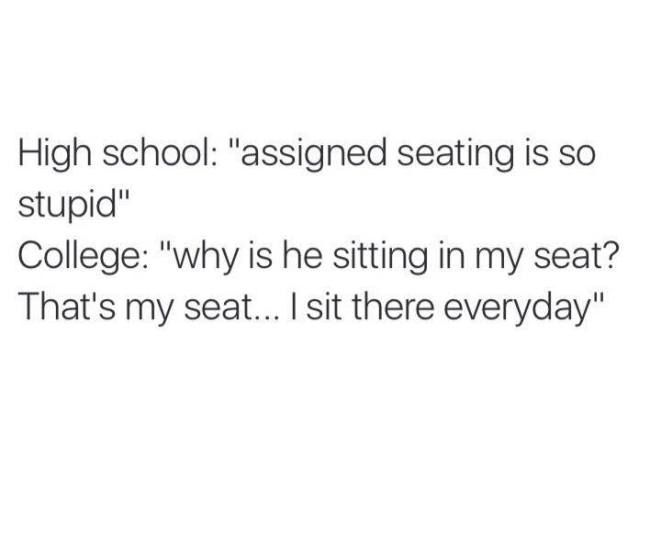 but seriously. There is no way you haven't noticed mr sitting there every day all semester! Get out my seat! (Sits behind said person snd glares at them all class, while feeling completely off due to not being i my seat)