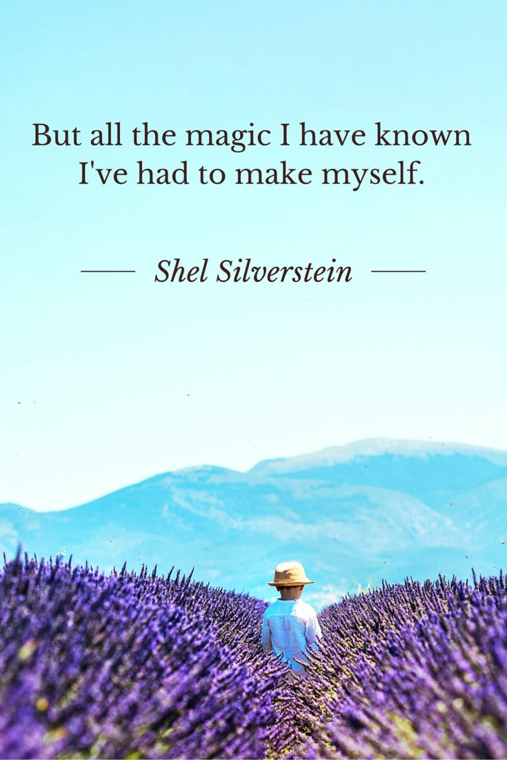 But all the magic I have known I've had to make myself. Shel Silverstein quote from Where the Sidewalk Ends