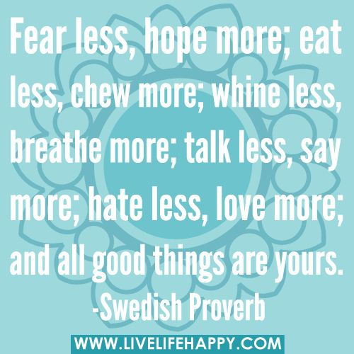 Fear less, hope more; eat less, chew more; whine less, breathe more; talk less, say more; hate less, love more; and all good things are yours. -Swedish Proverb by deeplifequotes, via Flickr: Inspiration Words, Good Things, Hallways, Livelifehappycom Collection, Kitchens Dining, Inspiration Stories, Life Happy, In Love Quotes, Swedish Proverbs