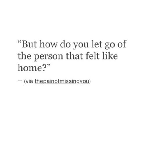 But how do you let go of the person that felt like home? Somebody, please tell me!