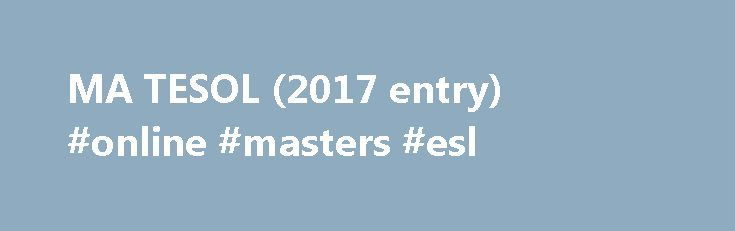 MA TESOL (2017 entry) #online #masters #esl http://ireland.nef2.com/ma-tesol-2017-entry-online-masters-esl/  # MA TESOL / Overview Year of entry: 2017 Degree awarded MA Duration 12 months FT and 27 Months PT Entry requirements A good honours degree and a teaching qualification plus two years full-time relevant teaching experience . Please submit the following documents with your application: Copies of official degree certificates and transcripts of your previous study, showing the subjects…