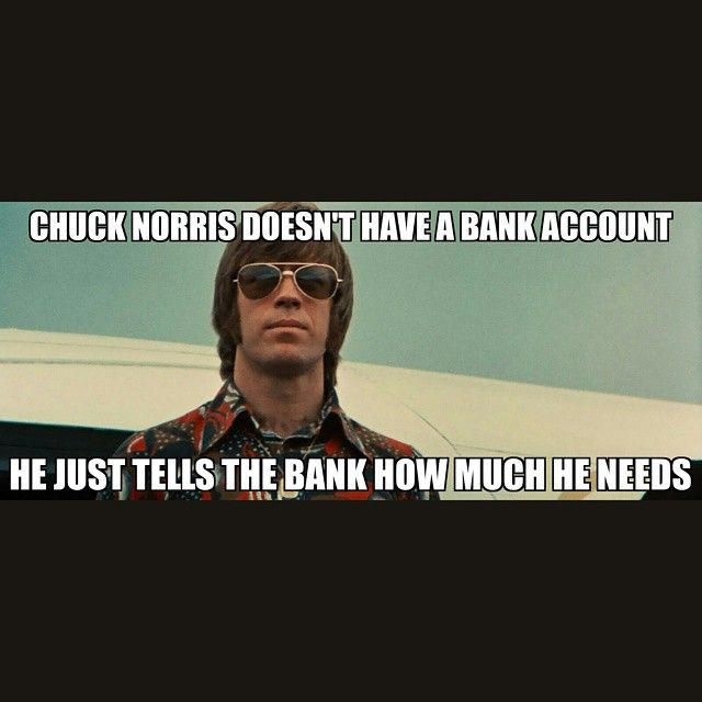 Chuck Norris doesn't have a bank account. He just tells the bank how much he needs.