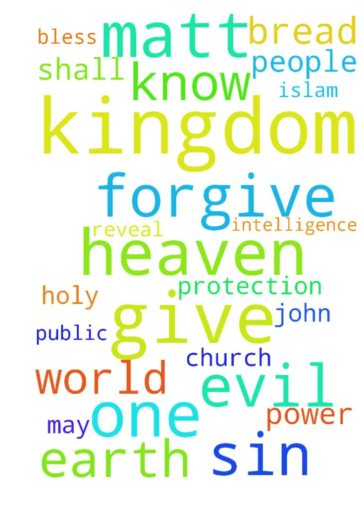 God's Petitions, Our Needs, Our President + Country, Bind Islam & Protect Church -  Our Father in Heaven, No one knows the Father, except the Son, and those to whom The Son chooses to Reveal HimLuke 1022Reveal The Father to Me and the whole Bride of Christ Our Father Lords prayer is plural meaning for not just ourselves or just our family and friends, but the whole Body of Christ we know we passed from death to life because we love the brethren 1 John 314. Hallowed be Your Name. I ask I…