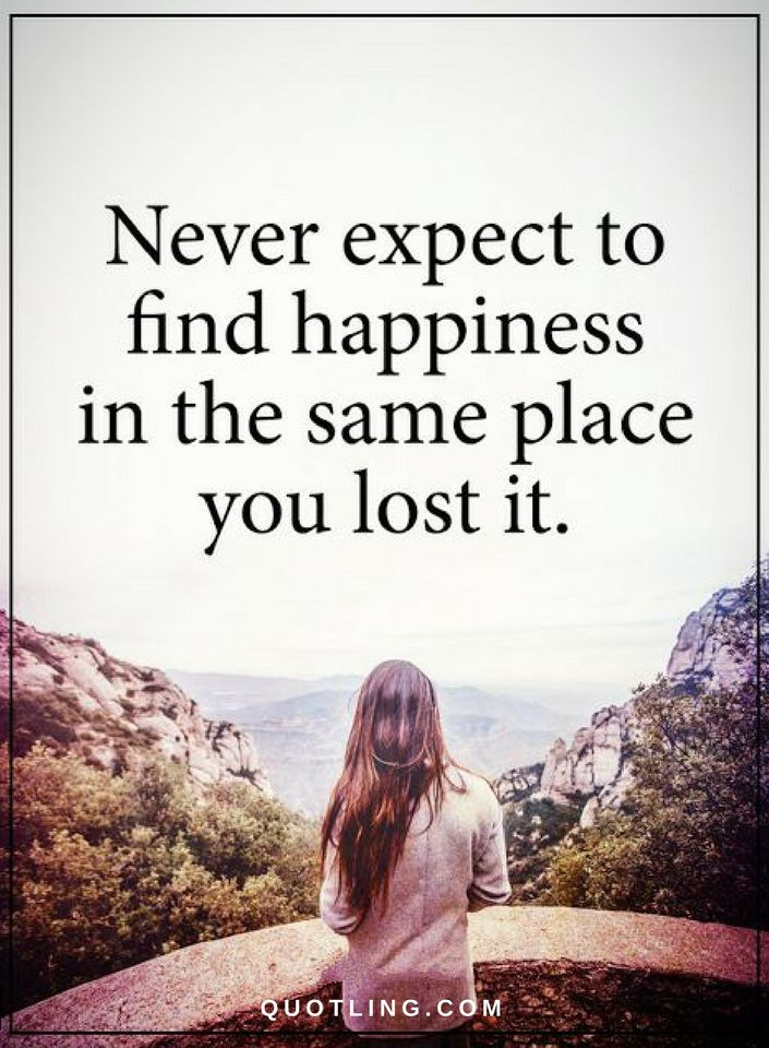 Happiness Quotes Never expect to find happiness in the same place you lost it.