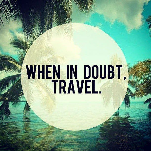 When in doubt -- travel. (Short, sharp and true!)