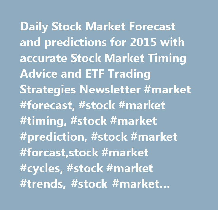 Daily Stock Market Forecast and predictions for 2015 with accurate Stock Market Timing Advice and ETF Trading Strategies Newsletter #market #forecast, #stock #market #timing, #stock #market #prediction, #stock #market #forcast,stock #market #cycles, #stock #market #trends, #stock #market #analysis,stock #market #education, #stock #market #advice, #how #to #read #the #stock #market, #40f1k, #ira, #retirement #account, #investing, #stock #tips, #stock #trading, #stock #picks, #trading #help…