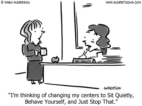 """I'm thinking of changing my centers to Sit Quietly, Behave Yourself, and Just Stop That.""   LOL"