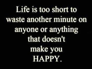 Life is too short to waste another minute on anyone or anything that doesn't make you HAPPY!Style, Happy, Random, True, Wasting Time, Things, Living, Inspiration Quotes, Quotes About Life Is Shorts