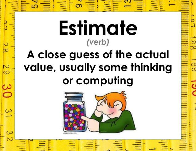 Estimate A close guess of the actual value, usually some thinking or computing (verb)