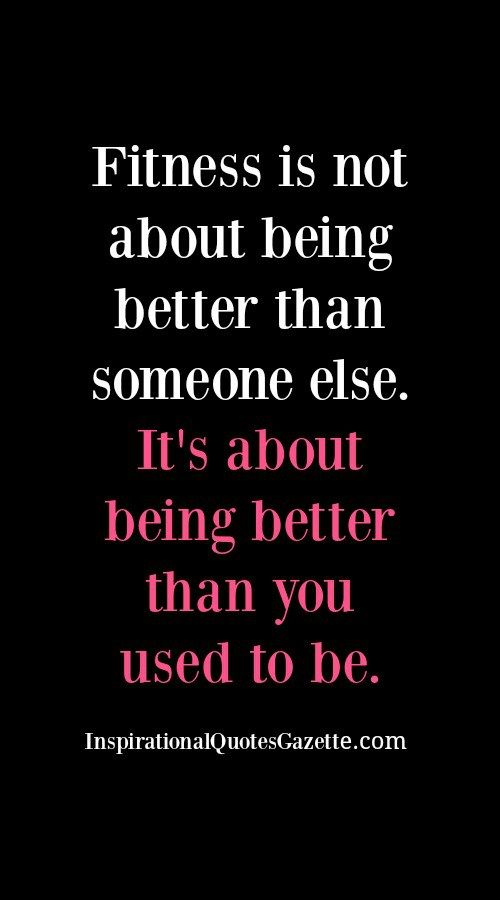 Fitness is not about being better than someone else. It's about being better than you used to be.