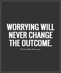 People should know that worrying is going to make the outcome worse then what it actually could be. Just relax and let life happen.