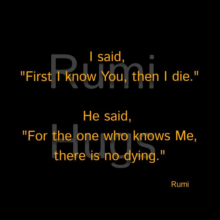 "I said, ""First I know You, then I die."" He said, ""For the one who knows Me, there is no dying."" Rumi/Rumihugs"