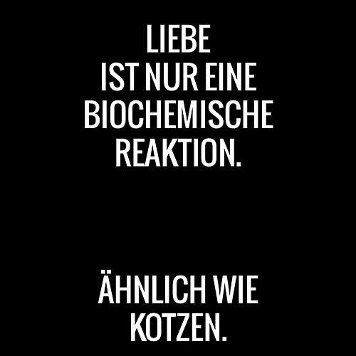 liebe ist nur eine biochemische reaktion. ähnlich wie kotzen.