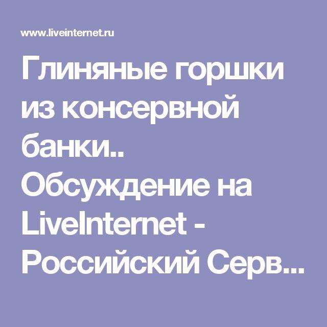 Глиняные горшки из консервной банки.. Обсуждение на LiveInternet - Российский Сервис Онлайн-Дневников