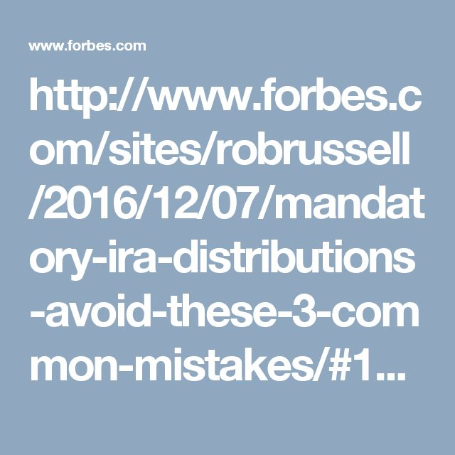 http://www.forbes.com/sites/robrussell/2016/12/07/mandatory-ira-distributions-avoid-these-3-common-mistakes/#1ad0e4acae48