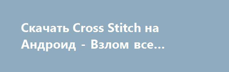 Скачать Cross Stitch на Андроид - Взлом все открыто http://droider-best.ru/logic_game/543-skachat-cross-stitch-na-android-vzlom-vse-otkryto.html