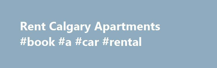 Rent Calgary Apartments #book #a #car #rental http://renta.remmont.com/rent-calgary-apartments-book-a-car-rental/  #for rent home # Calgary Rentals Calgary Apartments for Rent Calgary is a rich and vibrant city, full of recreation, exciting city life and the beauty of nature, but finding Calgary apartments for rent can be difficult. When apartment, condo and rental home vacancy rates are challenging, it is essential to have a powerful resource like RentClick.ca to help match renters to the…