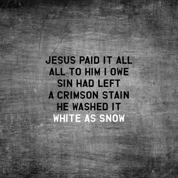 He washed it white as snow...O praise the One who paid my debt and raised this life up from the dead, Jesus.