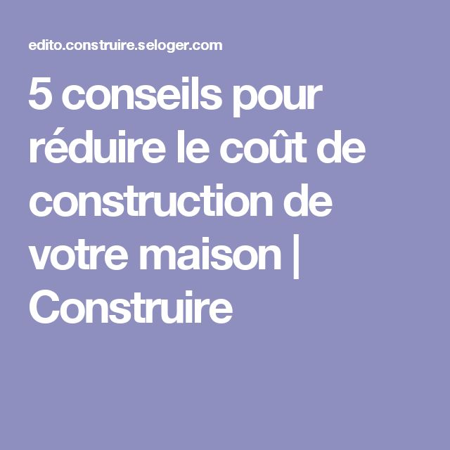 5 conseils pour rduire le cot de construction de votre maison - Detail Cout Construction Maison