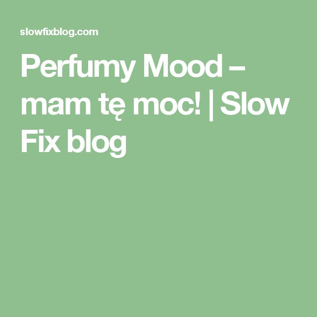 Perfumy Mood – mam tę moc!   Slow Fix blog