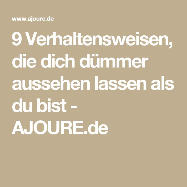 9 Verhaltensweisen, die dich dümmer aussehen lassen als du bist - AJOURE.de