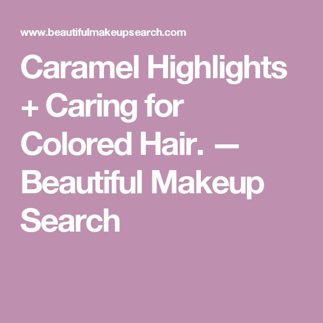 Caramel Highlights + Caring for Colored Hair. — Beautiful Makeup Search