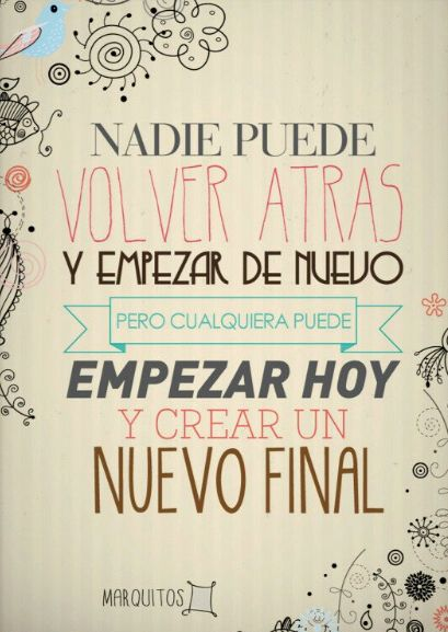 Nadie puede volver atras y empezar de nuevo, pero cualquiera puede empezar hoy y crear un nuevo final #frases