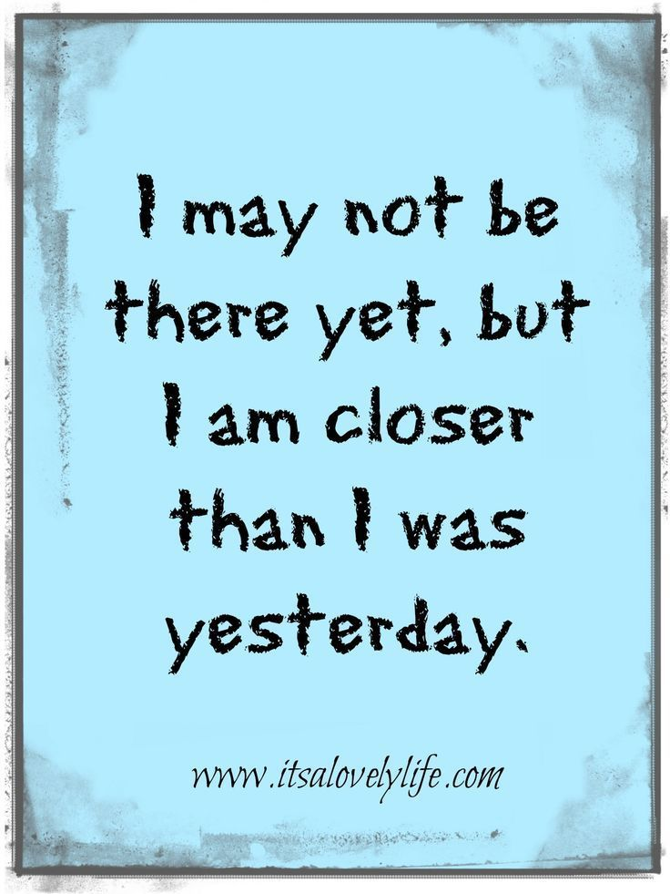 I am closer than I was yesterday.