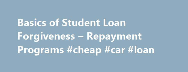 Basics of Student Loan Forgiveness – Repayment Programs #cheap #car #loan http://loans.remmont.com/basics-of-student-loan-forgiveness-repayment-programs-cheap-car-loan/  #student loan forgiveness # The Basics of Student Loan Forgiveness and Repayment Programs Continue Reading Below Loan Forgiveness vs. Loan Repayment Student loan forgiveness programs are those backed by the Federal government and cover loans issued through Federal programs such as Stafford and Perkins Loans. When you…